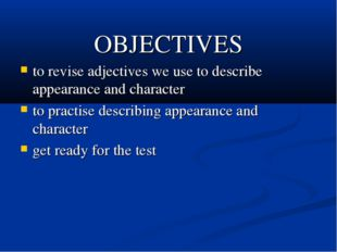 OBJECTIVES to revise adjectives we use to describe appearance and character t