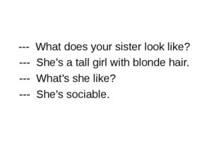 --- What does your sister look like? --- She's a tall girl with blonde hair.