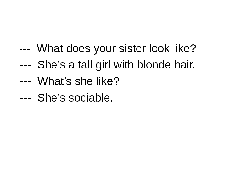 --- What does your sister look like? --- She's a tall girl with blonde hair....