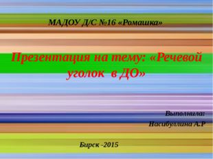 МАДОУ Д/С №16 «Ромашка» Презентация на тему: «Речевой уголок в ДО» Выполнила: