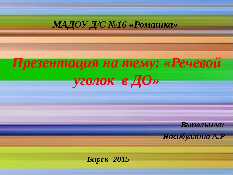 МАДОУ Д/С №16 «Ромашка» Презентация на тему: «Речевой уголок в ДО» Выполнила:...