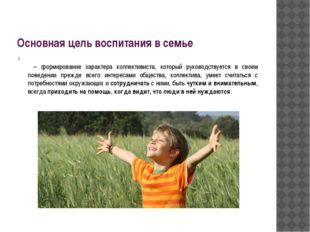 Основная цель воспитания в семье  – формирование характера коллективиста, ко