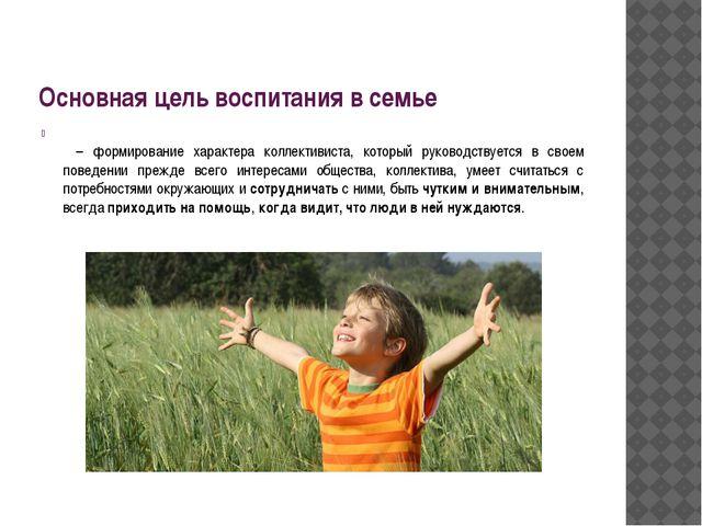 Основная цель воспитания в семье  – формирование характера коллективиста, ко...