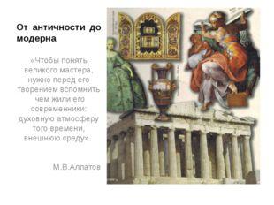 От античности до модерна «Чтобы понять великого мастера, нужно перед его твор