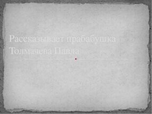 Рассказывает прабабушка Толмачева Павла