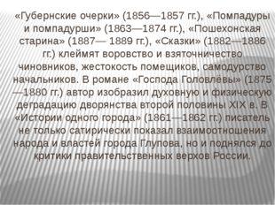 «Губернские очерки» (1856—1857 гг.), «Помпадуры и помпадурши» (1863—1874 гг.)