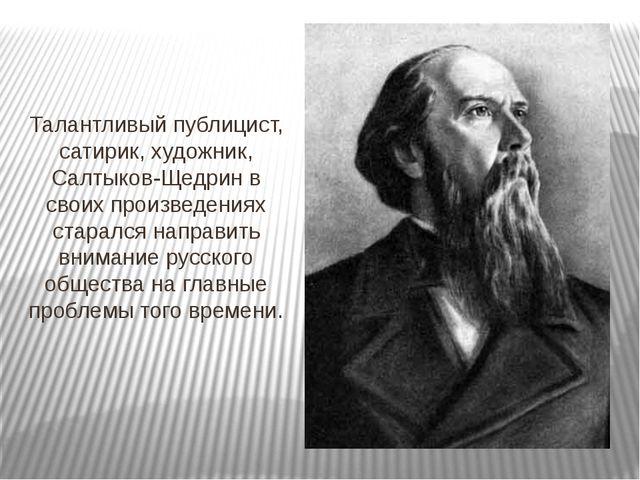 Талантливый публицист, сатирик, художник, Салтыков-Щедрин в своих произведени...