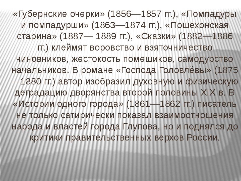 «Губернские очерки» (1856—1857 гг.), «Помпадуры и помпадурши» (1863—1874 гг.)...