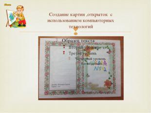 Создание картин ,открыток с использованием компьютерных технологий 