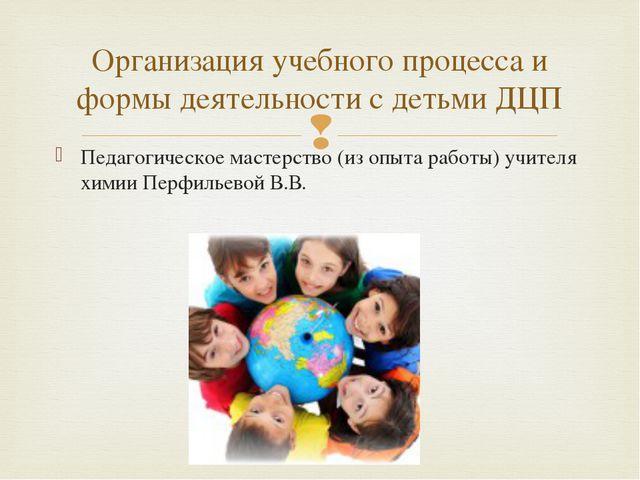 Педагогическое мастерство (из опыта работы) учителя химии Перфильевой В.В. Ор...