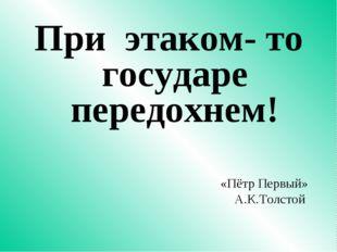 При этаком- то государе передохнем! «Пётр Первый» А.К.Толстой