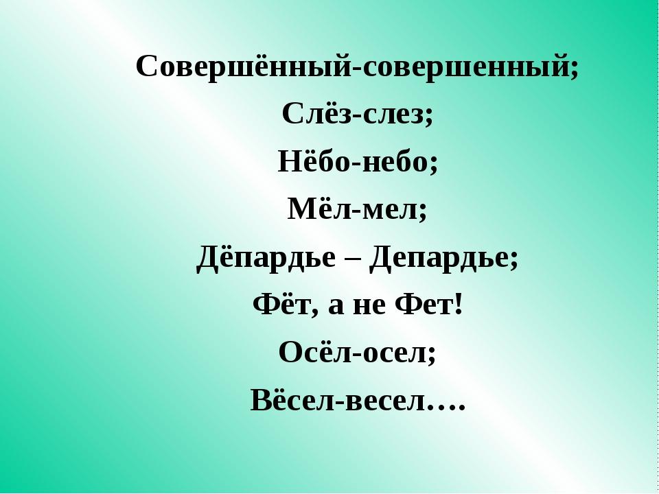 Совершённый-совершенный; Слёз-слез; Нёбо-небо; Мёл-мел; Дёпардье – Депардье;...