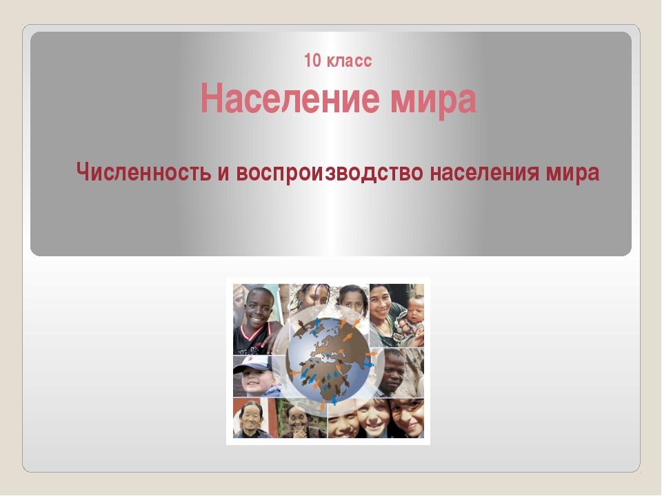 10 класс Население мира Численность и воспроизводство населения мира