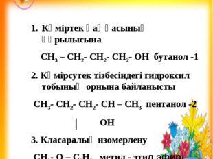 Көміртек қаңқасының құрылысына СH3 – CH2- CH2- CH2- OH бутанол -1 2. Көмірсут