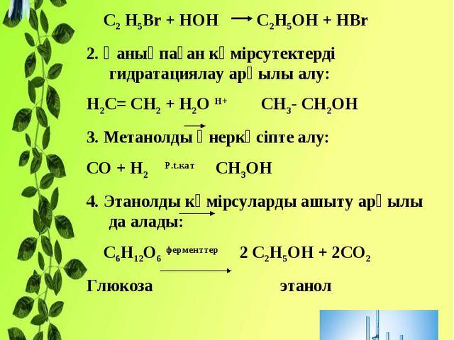 Көмірсутектердің галоген туындыларынан алу: С2 Н5Br + HOH C2H5OH + HBr 2. Қан...