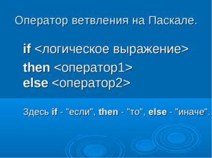 """Оператор ветвления на Паскале. if then else Здесьif- """"если"""",then- """"то"""