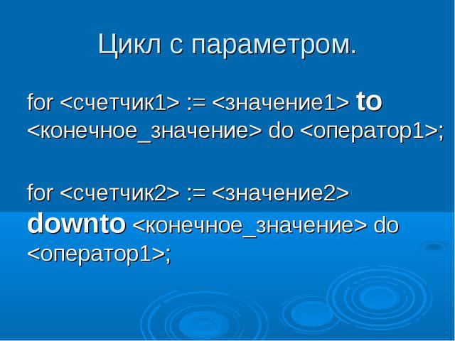 Цикл с параметром. for  :=  to  do ; for  :=  downto  do ;