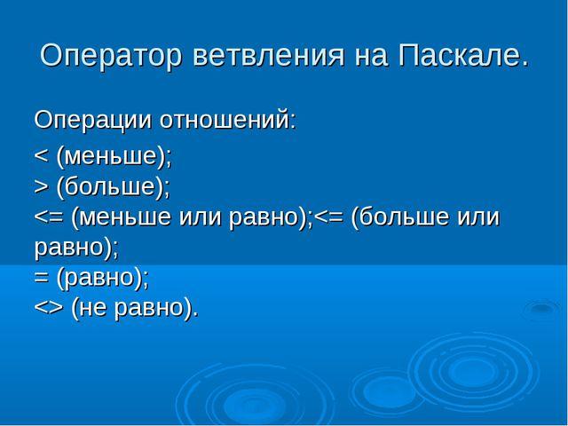 Оператор ветвления на Паскале. Операции отношений: < (меньше); > (больше);