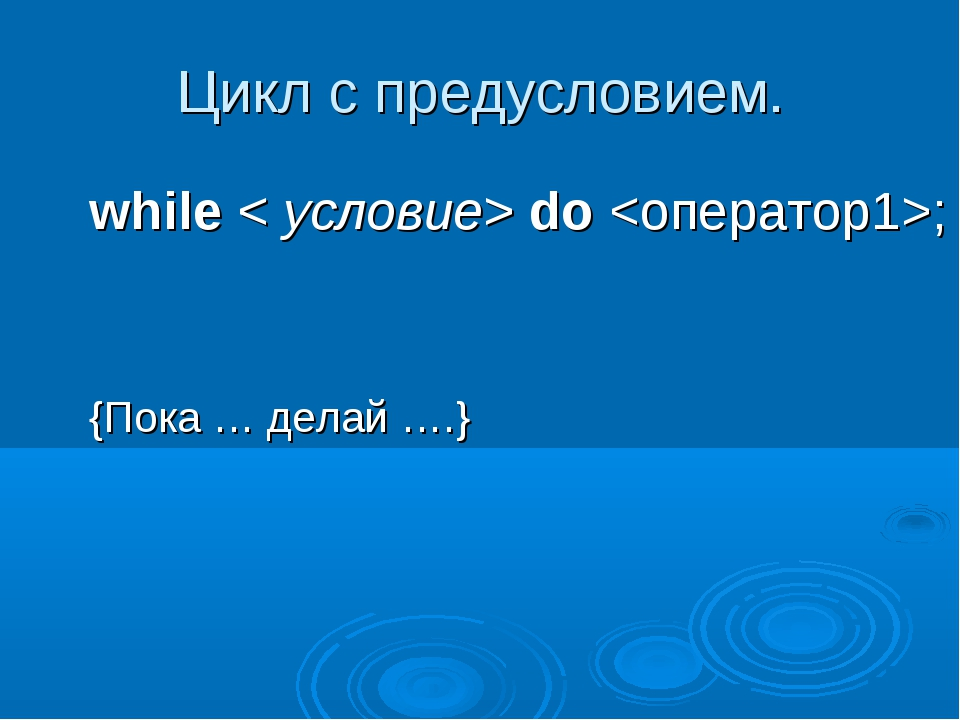 Цикл с предусловием. while< условие>do;  {Пока … делай ….}