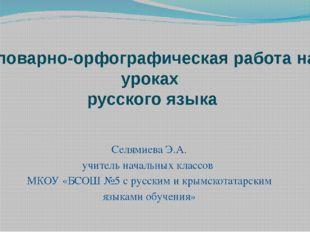 Словарно-орфографическая работа на уроках русского языка Селямиева Э.А. учите