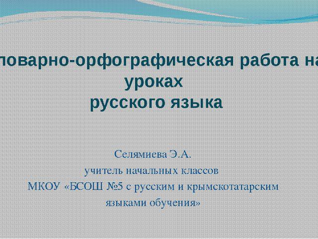 Словарно-орфографическая работа на уроках русского языка Селямиева Э.А. учите...