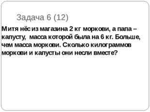 Задача 6 (12) Митя нёс из магазина 2 кг моркови, а папа – капусту, масса кото