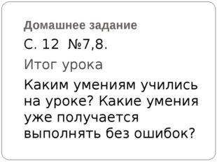 Домашнее задание С. 12 №7,8. Итог урока Каким умениям учились на уроке? Какие