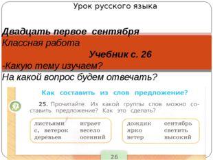 Урок русского языка Двадцать первое сентября Классная работа Учебник с. 26 -К