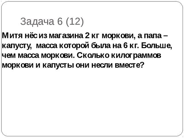 Задача 6 (12) Митя нёс из магазина 2 кг моркови, а папа – капусту, масса кото...