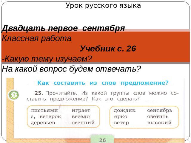 Урок русского языка Двадцать первое сентября Классная работа Учебник с. 26 -К...