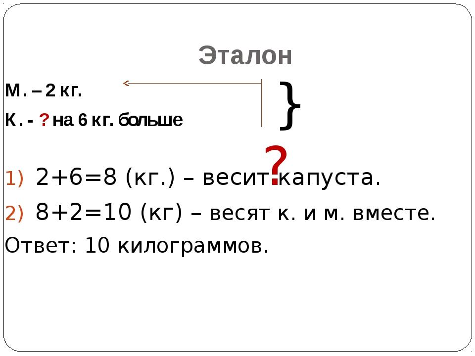 Эталон М. – 2 кг. К. - ? на 6 кг. больше 2+6=8 (кг.) – весит капуста. 8+2=10...