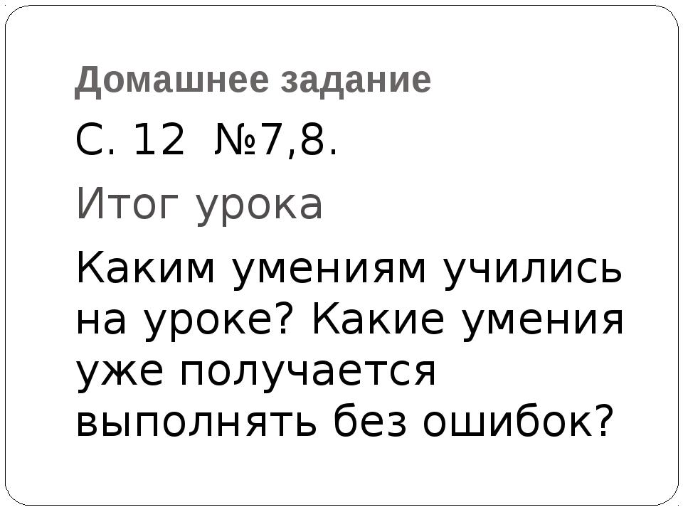 Домашнее задание С. 12 №7,8. Итог урока Каким умениям учились на уроке? Какие...