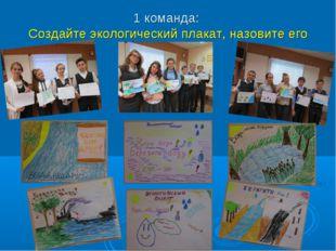 1 команда: Создайте экологический плакат, назовите его