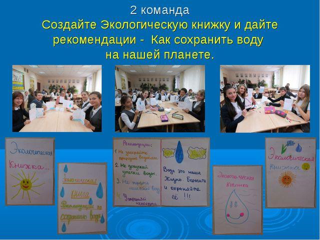 2 команда Создайте Экологическую книжку и дайте рекомендации - Как сохранить...