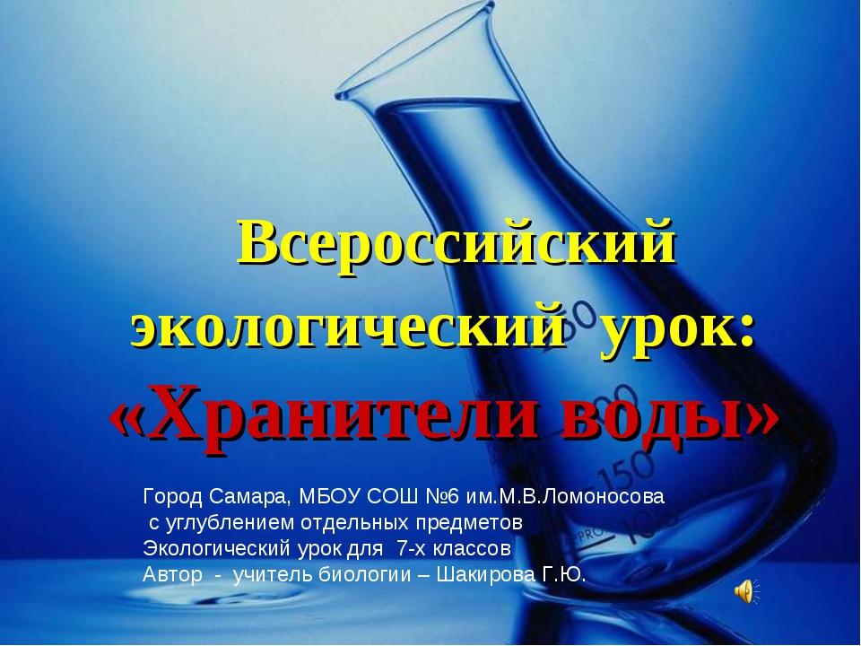 Всероссийский экологический урок: «Хранители воды» Город Самара, МБОУ СОШ №6...