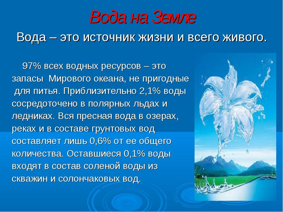 Вода на Земле Вода – это источник жизни и всего живого. 97% всех водных ресур...