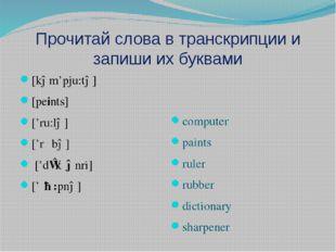 Прочитай слова в транскрипции и запиши их буквами [kəm'pju:tə] [peints] ['ru: