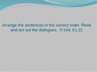 Arrange the sentences in the correct order. Read and act out the dialogues. P