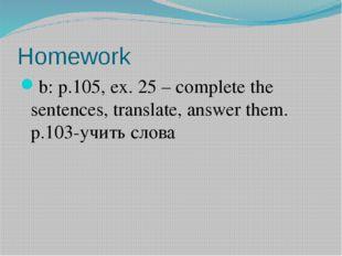 Homework b: p.105, ex. 25 – complete the sentences, translate, answer them. p