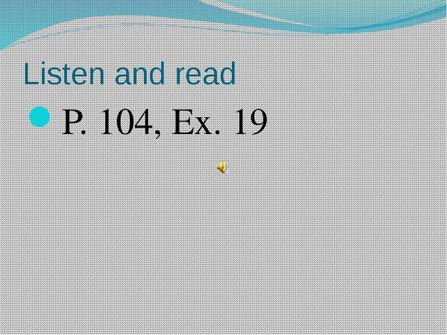 Listen and read P. 104, Ex. 19