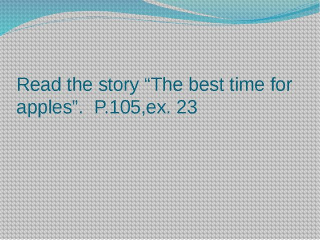 """Read the story """"The best time for apples"""". P.105,ex. 23"""