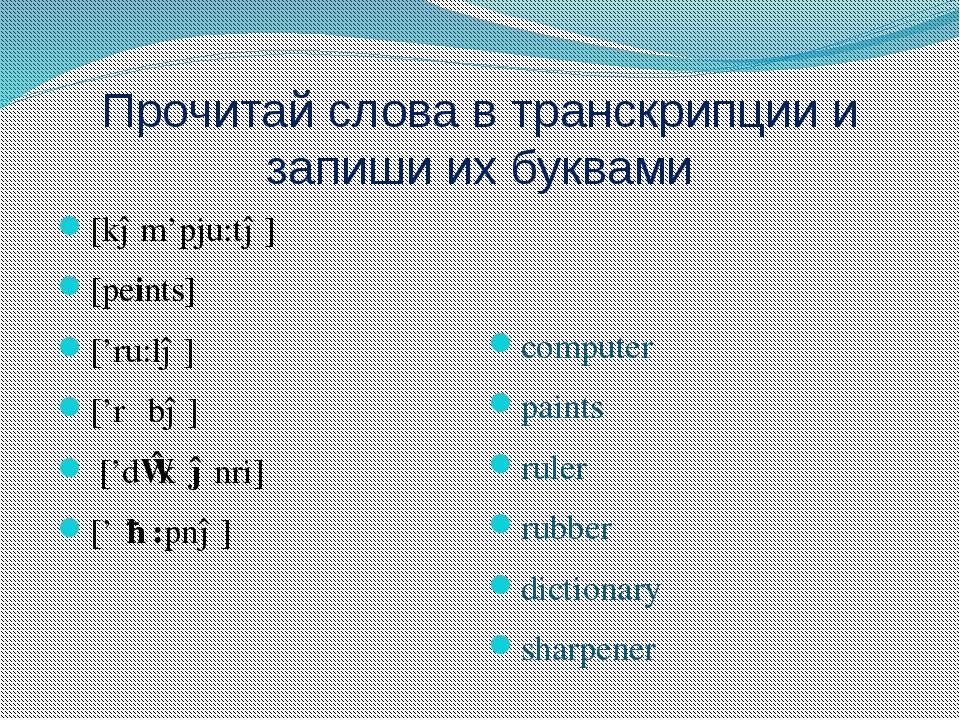Прочитай слова в транскрипции и запиши их буквами [kəm'pju:tə] [peints] ['ru:...