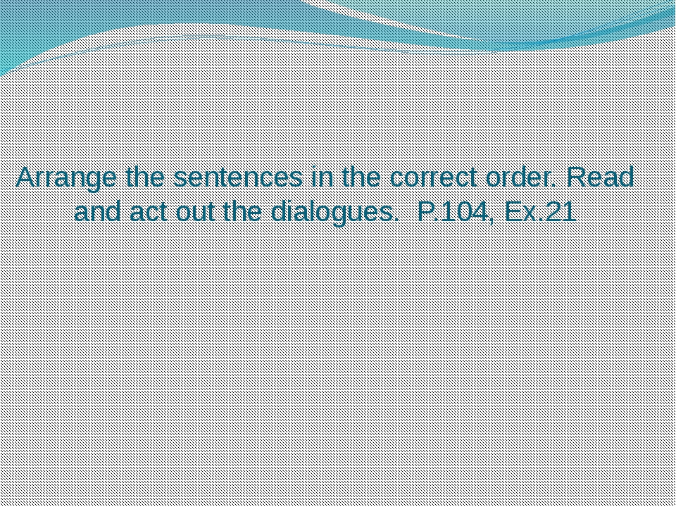 Arrange the sentences in the correct order. Read and act out the dialogues. P...