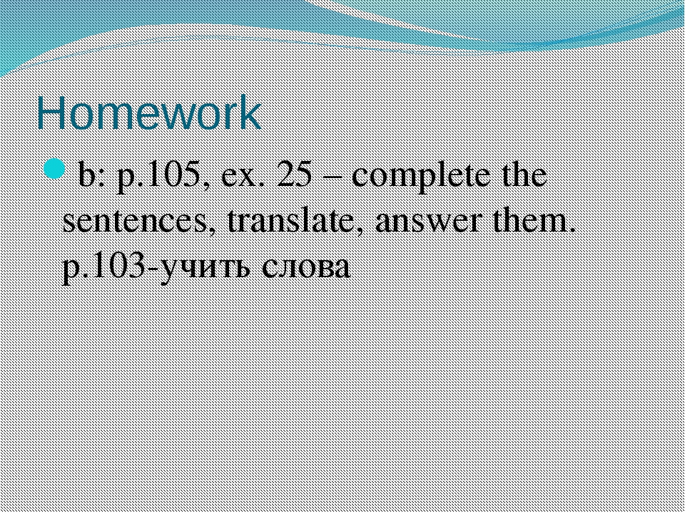 Homework b: p.105, ex. 25 – complete the sentences, translate, answer them. p...