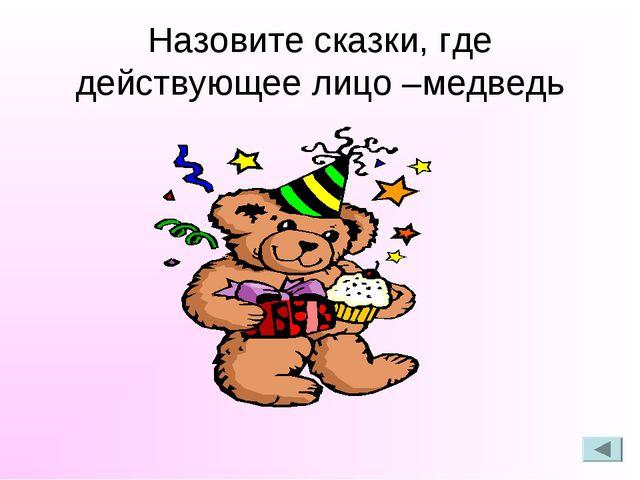 Назовите сказки, где действующее лицо –медведь