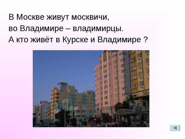 В Москве живут москвичи, во Владимире – владимирцы. А кто живёт в Курске и В...