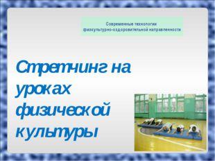 Стретчинг на уроках физической культуры Современные технологии физкультурно-о