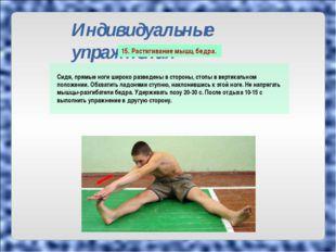 Индивидуальные упражнения Сидя, прямые ноги широко разведены в стороны, стопы