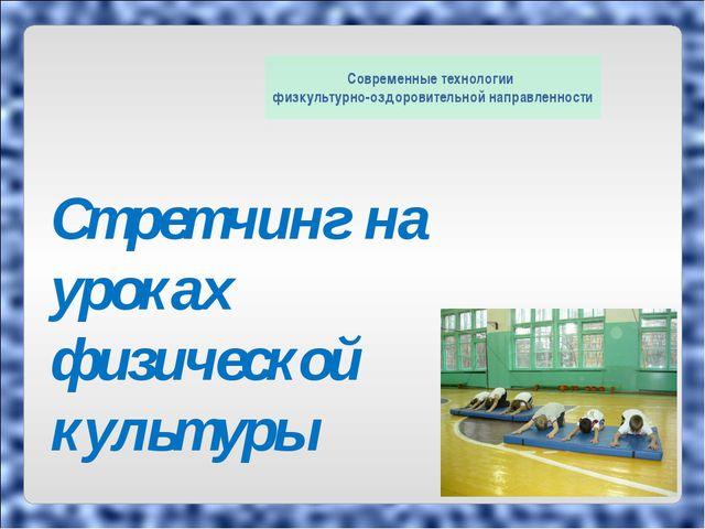 Стретчинг на уроках физической культуры Современные технологии физкультурно-о...