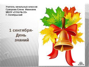 1 сентября- День знаний Учитель начальных классов Суворова Елена Ивановна МБО